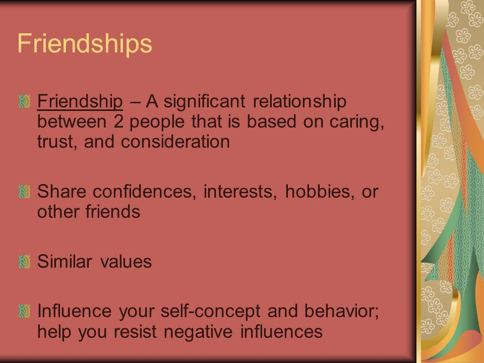 Friendships Friendship – A significant relationship between 2 people that is based on caring, trust, and consideration Share confidences, interests, hobbies, or other friends Similar values Influence your self-concept and behavior; help you resist negative influences