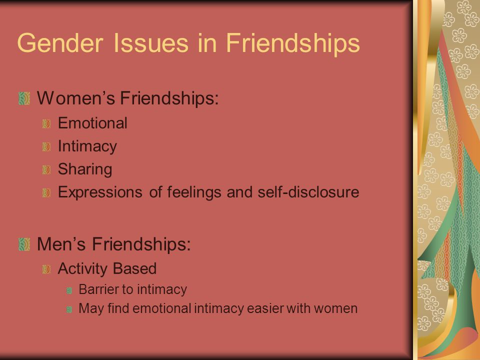 Gender Issues in Friendships Women's Friendships: Emotional Intimacy Sharing Expressions of feelings and self-disclosure Men's Friendships: Activity Based Barrier to intimacy May find emotional intimacy easier with women