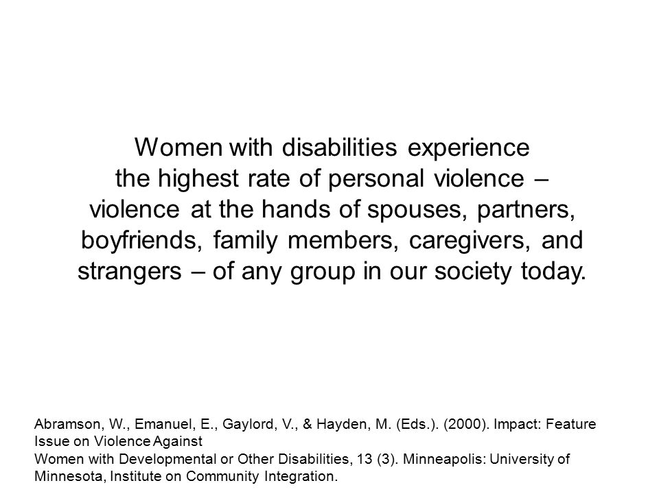 Women with disabilities experience the highest rate of personal violence – violence at the hands of spouses, partners, boyfriends, family members, caregivers, and strangers – of any group in our society today.
