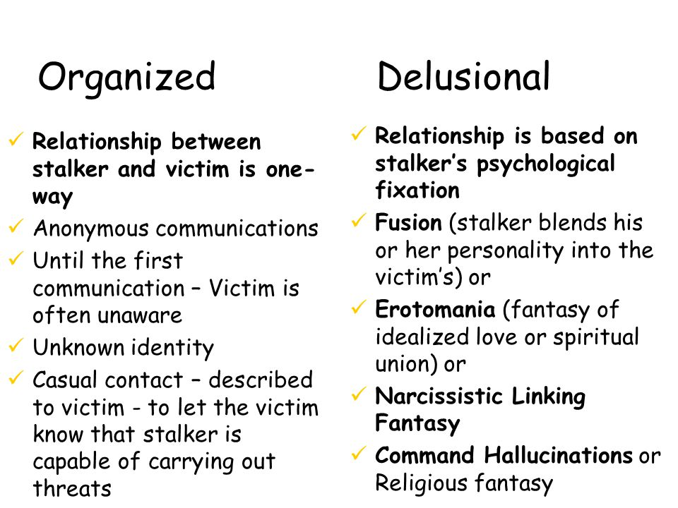 Organized Delusional üRelationship between stalker and victim is one- way üAnonymous communications üUntil the first communication – Victim is often unaware üUnknown identity üCasual contact – described to victim - to let the victim know that stalker is capable of carrying out threats üRelationship is based on stalker's psychological fixation üFusion (stalker blends his or her personality into the victim's) or üErotomania (fantasy of idealized love or spiritual union) or üNarcissistic Linking Fantasy üCommand Hallucinations or Religious fantasy