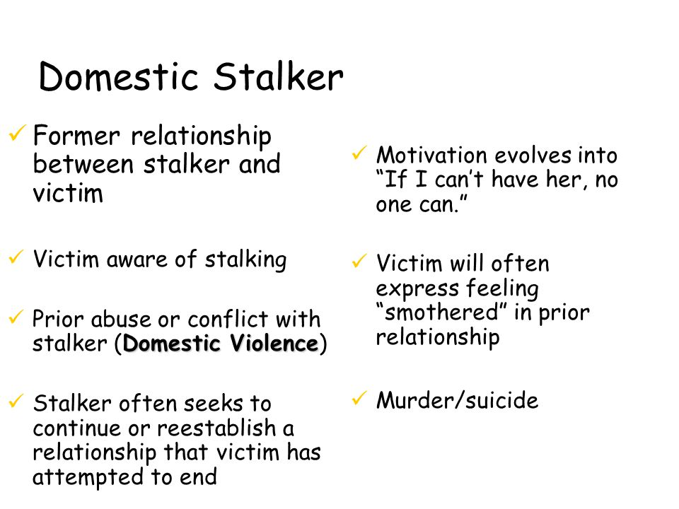 Domestic Stalker üFormer relationship between stalker and victim üVictim aware of stalking Domestic Violence üPrior abuse or conflict with stalker (Domestic Violence) üStalker often seeks to continue or reestablish a relationship that victim has attempted to end üMotivation evolves into If I can't have her, no one can. üVictim will often express feeling smothered in prior relationship üMurder/suicide