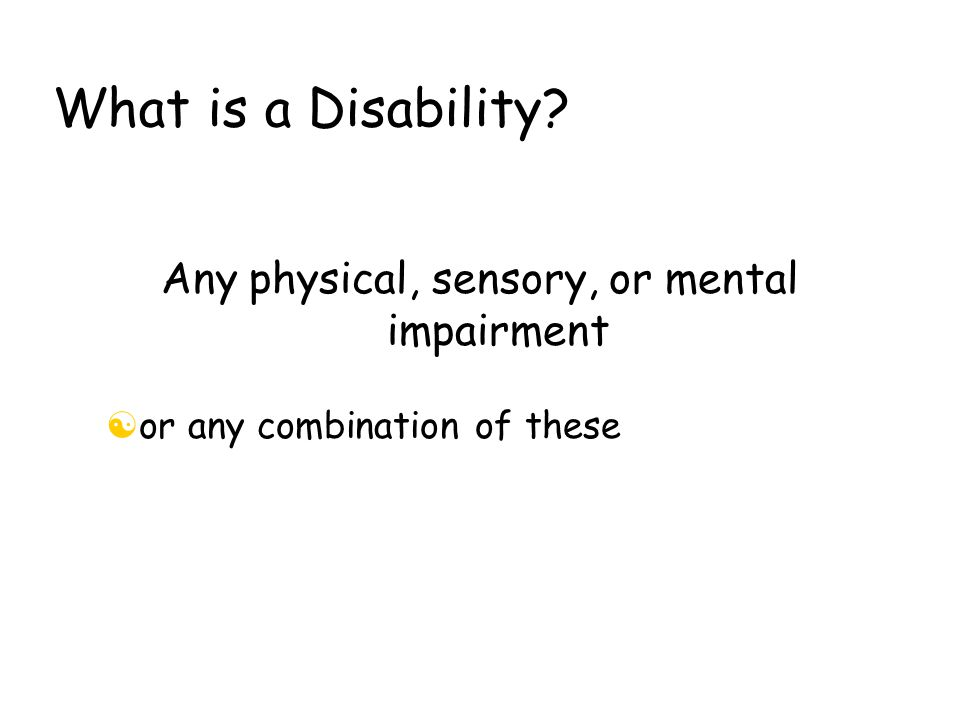 What is a Disability Any physical, sensory, or mental impairment [or any combination of these