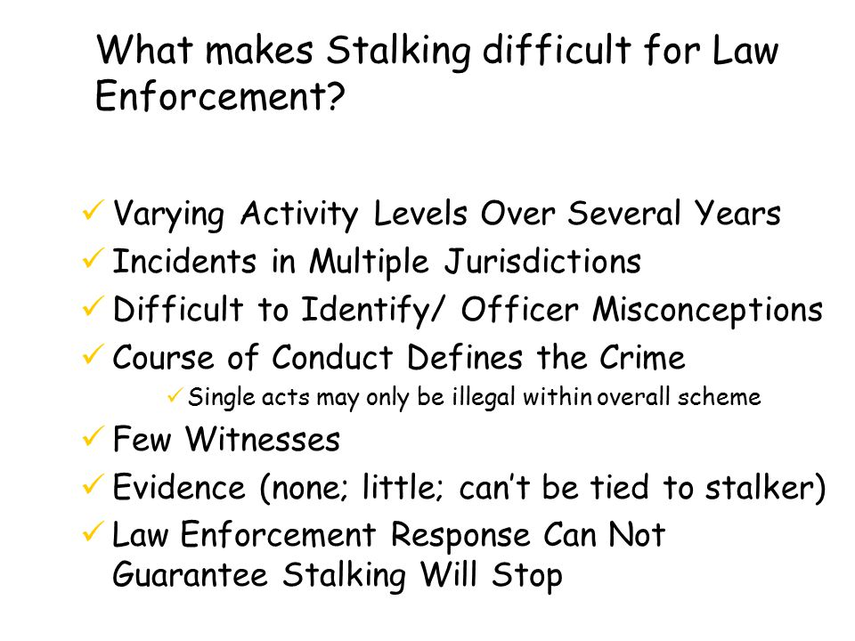 What makes Stalking difficult for Law Enforcement.