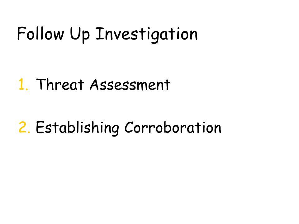 Follow Up Investigation 1.Threat Assessment 2.Establishing Corroboration