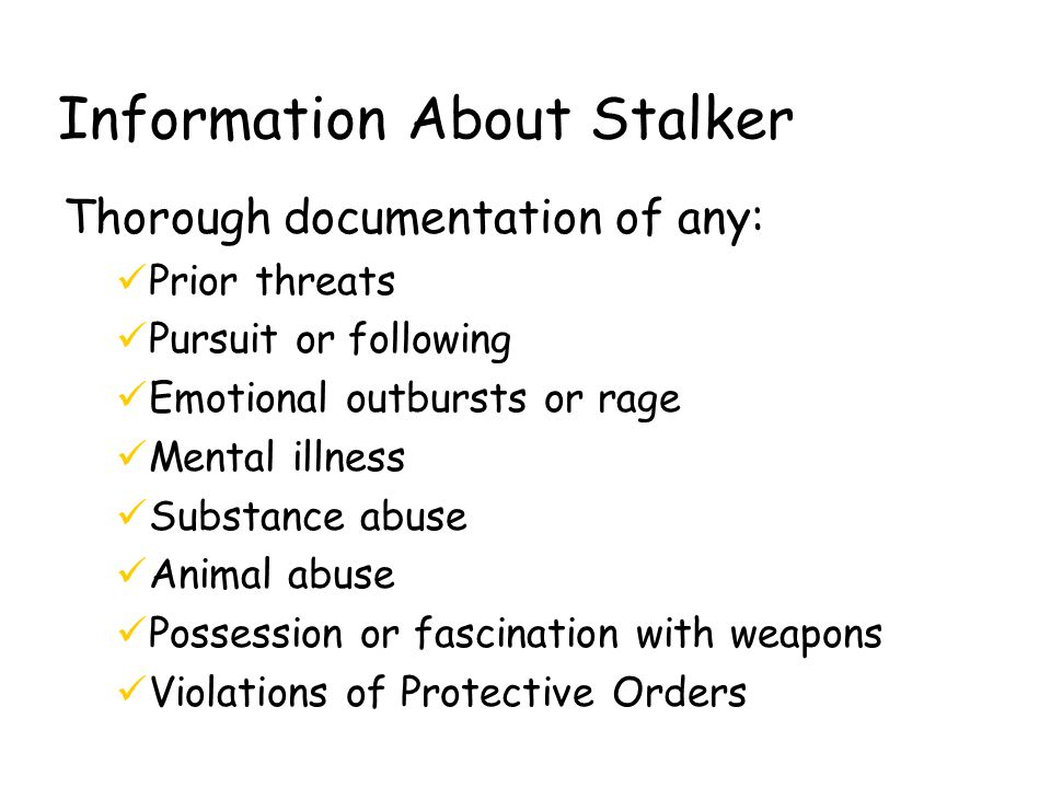 Information About Stalker Thorough documentation of any: üPrior threats üPursuit or following üEmotional outbursts or rage üMental illness üSubstance abuse üAnimal abuse üPossession or fascination with weapons üViolations of Protective Orders