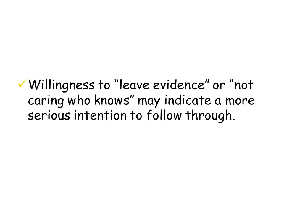 Willingness to leave evidence or not caring who knows may indicate a more serious intention to follow through.