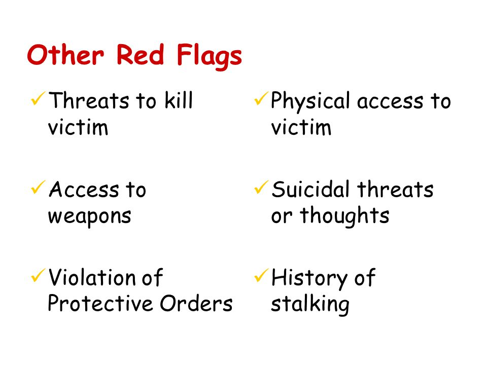 Other Red Flags üThreats to kill victim üAccess to weapons üViolation of Protective Orders üPhysical access to victim üSuicidal threats or thoughts üHistory of stalking