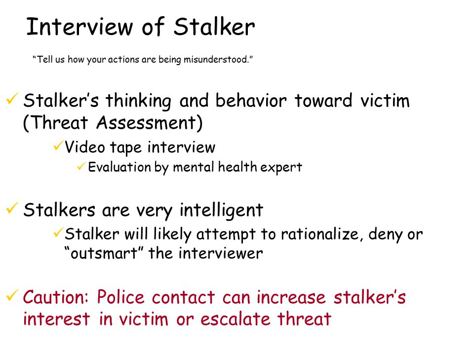 Interview of Stalker Tell us how your actions are being misunderstood. Stalker's thinking and behavior toward victim (Threat Assessment) Video tape interview Evaluation by mental health expert Stalkers are very intelligent Stalker will likely attempt to rationalize, deny or outsmart the interviewer Caution: Police contact can increase stalker's interest in victim or escalate threat