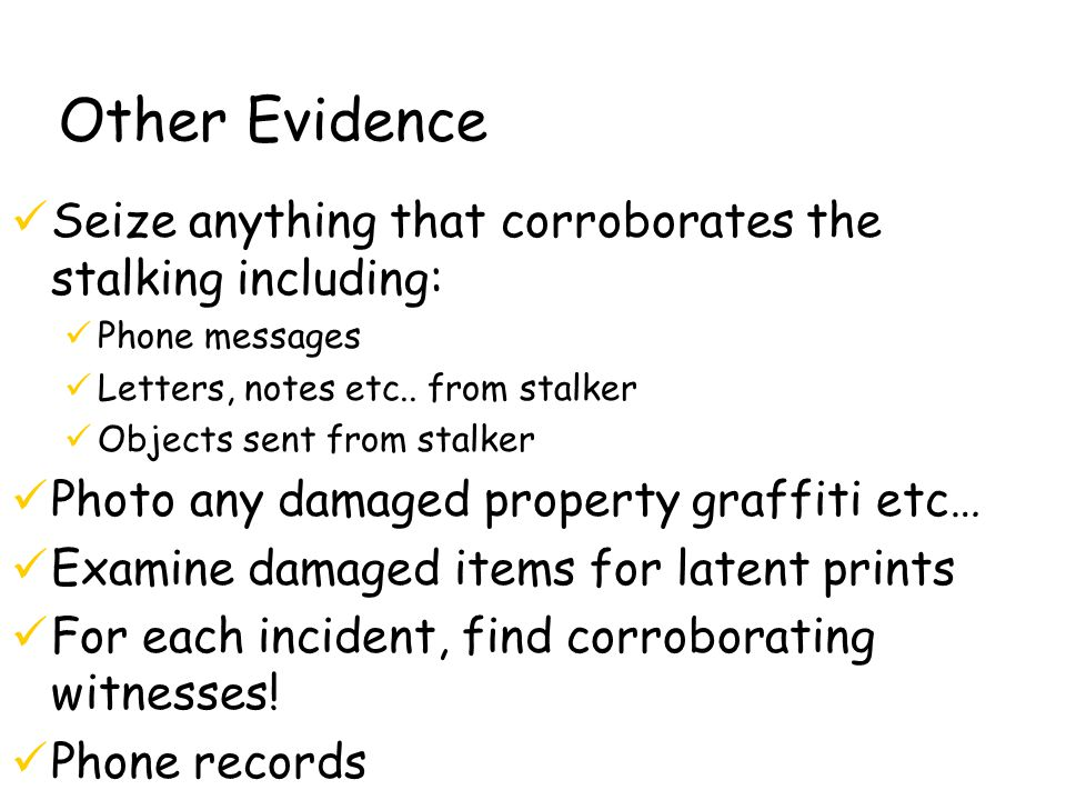 Other Evidence Seize anything that corroborates the stalking including: Phone messages Letters, notes etc..