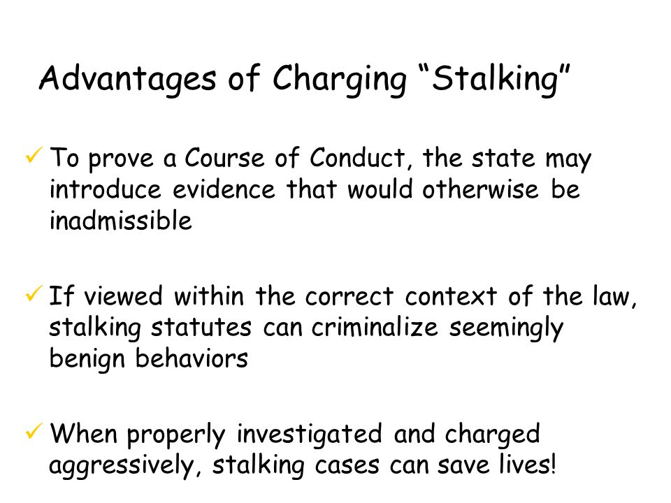 Advantages of Charging Stalking üTo prove a Course of Conduct, the state may introduce evidence that would otherwise be inadmissible üIf viewed within the correct context of the law, stalking statutes can criminalize seemingly benign behaviors üWhen properly investigated and charged aggressively, stalking cases can save lives!