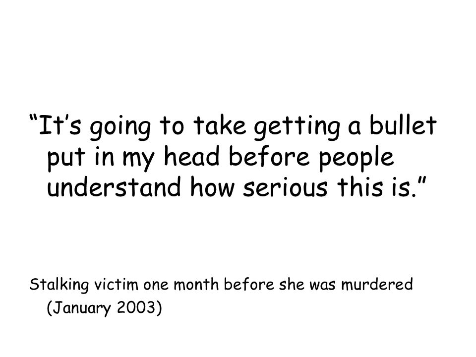 It's going to take getting a bullet put in my head before people understand how serious this is. Stalking victim one month before she was murdered (January 2003)