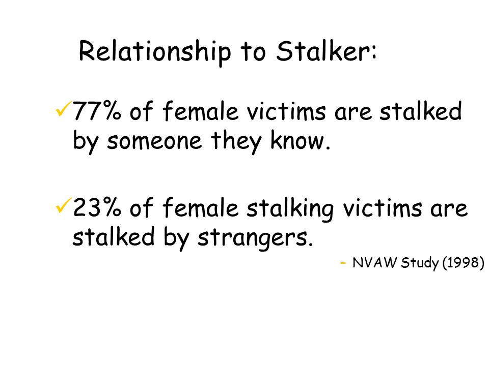 Relationship to Stalker: 77% of female victims are stalked by someone they know.