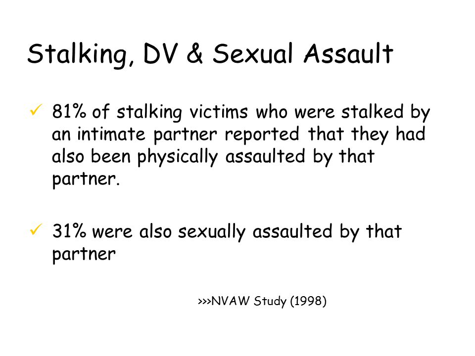 Stalking, DV & Sexual Assault ü81% of stalking victims who were stalked by an intimate partner reported that they had also been physically assaulted by that partner.
