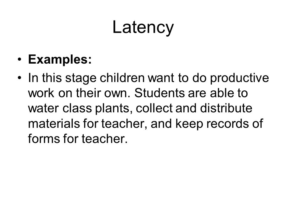 Latency Examples: In this stage children want to do productive work on their own. Students are able to water class plants, collect and distribute mate
