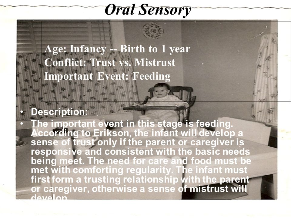 Oral Sensory Description: The important event in this stage is feeding. According to Erikson, the infant will develop a sense of trust only if the par