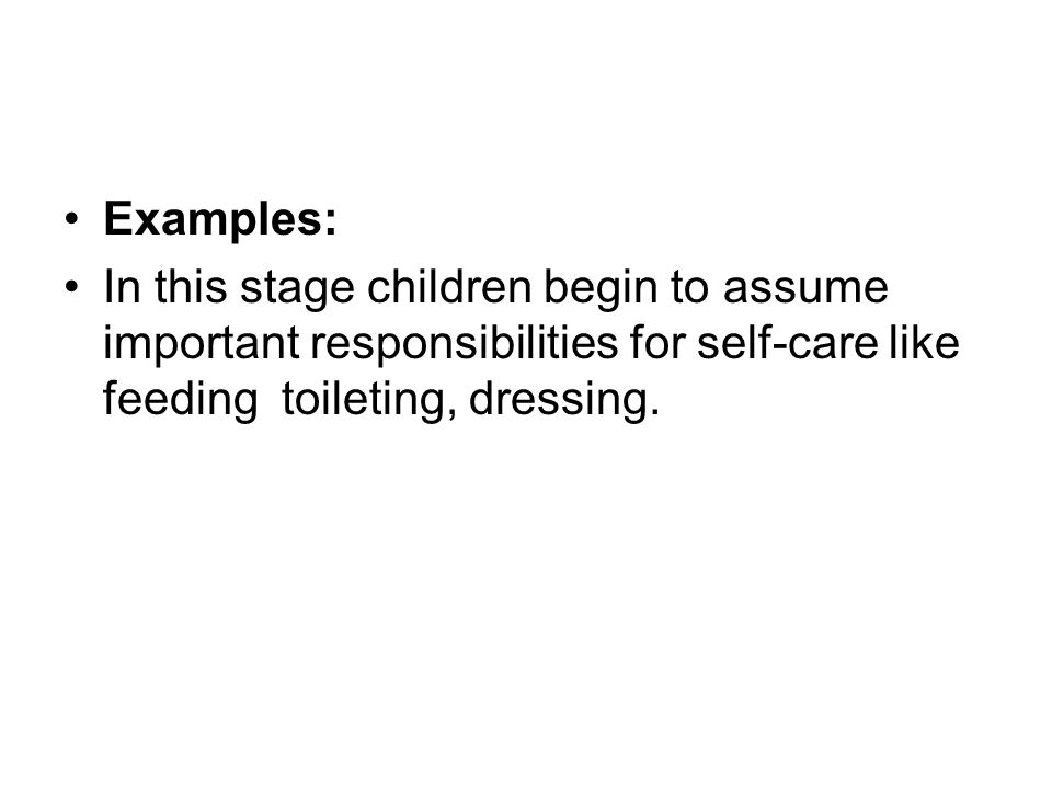 Examples: In this stage children begin to assume important responsibilities for self-care like feeding toileting, dressing.