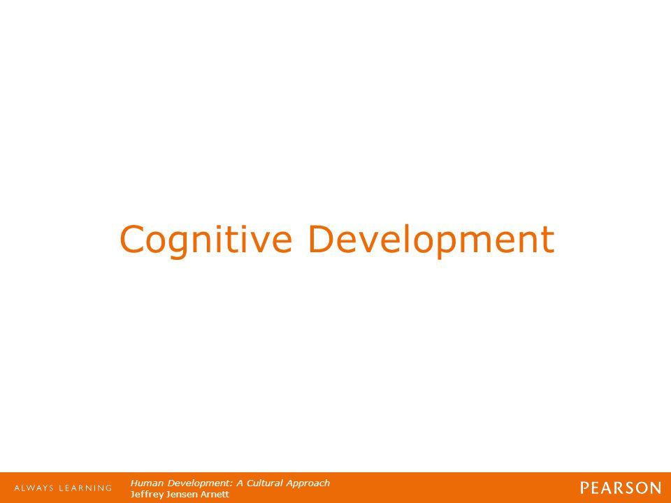 Human Development: A Cultural Approach Jeffrey Jensen Arnett Cognitive Development