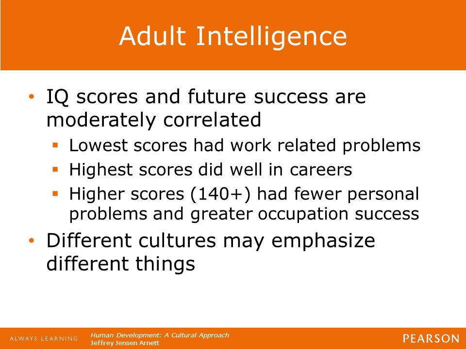 Human Development: A Cultural Approach Jeffrey Jensen Arnett Adult Intelligence IQ scores and future success are moderately correlated  Lowest scores