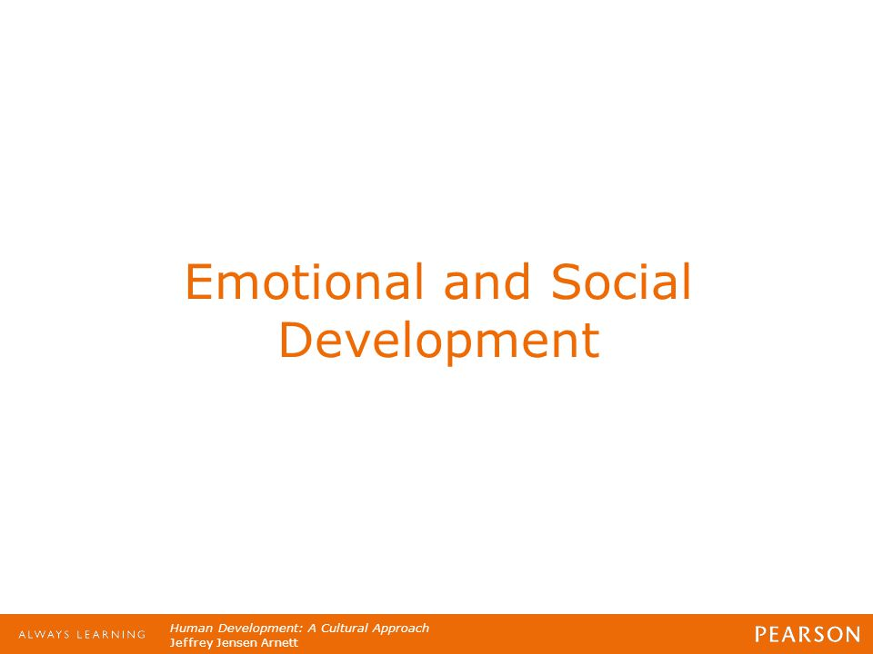 Human Development: A Cultural Approach Jeffrey Jensen Arnett Emotional and Social Development
