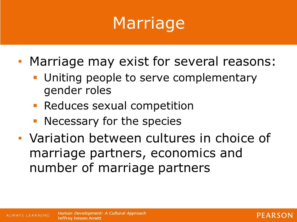 Human Development: A Cultural Approach Jeffrey Jensen Arnett Marriage Marriage may exist for several reasons:  Uniting people to serve complementary
