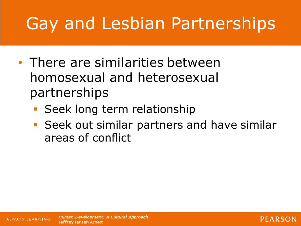 Human Development: A Cultural Approach Jeffrey Jensen Arnett Gay and Lesbian Partnerships There are similarities between homosexual and heterosexual p