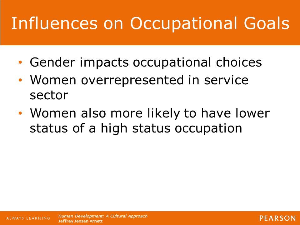 Human Development: A Cultural Approach Jeffrey Jensen Arnett Influences on Occupational Goals Gender impacts occupational choices Women overrepresente