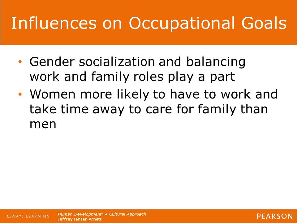 Human Development: A Cultural Approach Jeffrey Jensen Arnett Influences on Occupational Goals Gender socialization and balancing work and family roles