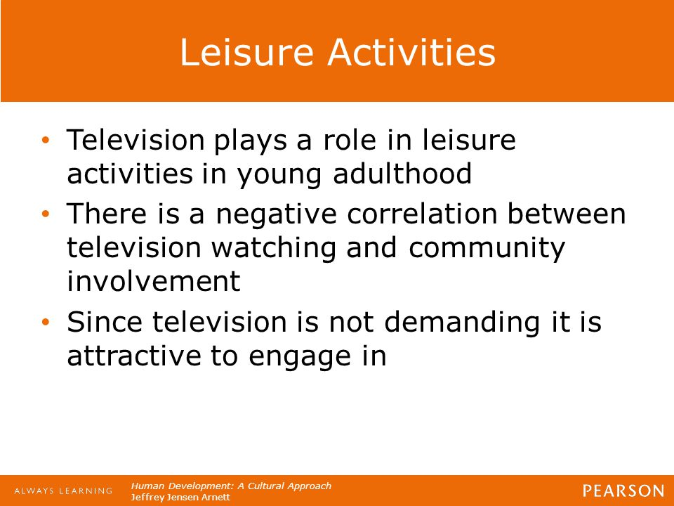 Human Development: A Cultural Approach Jeffrey Jensen Arnett Leisure Activities Television plays a role in leisure activities in young adulthood There