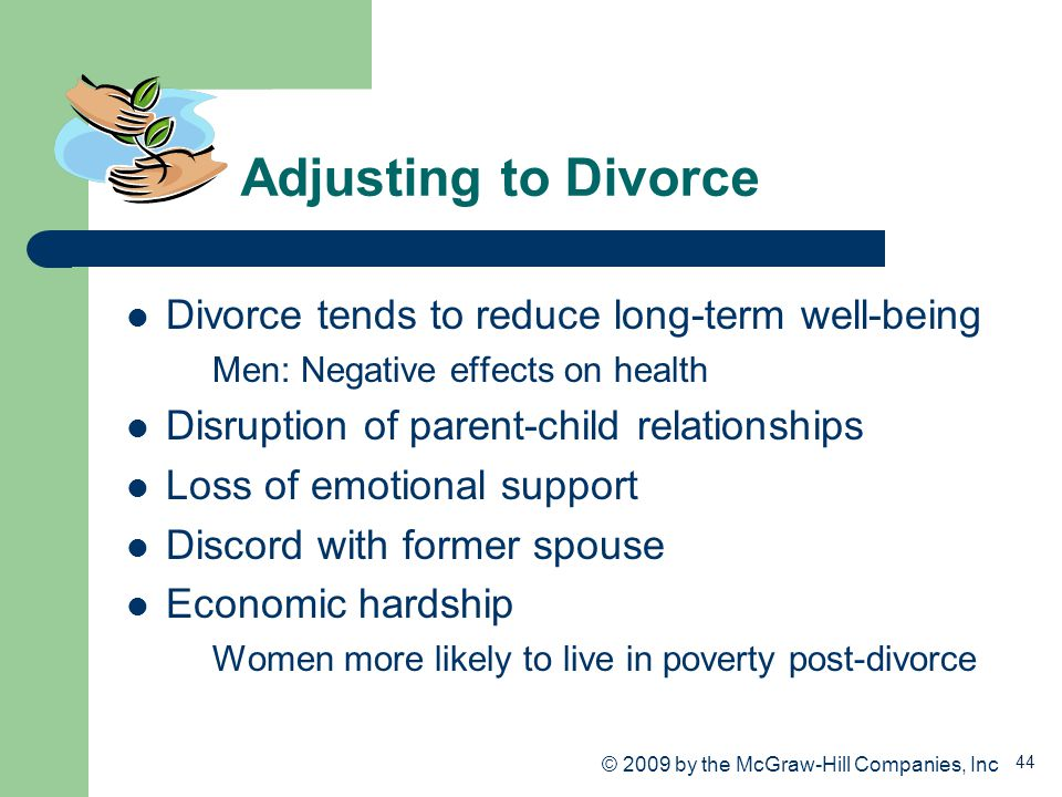 44 Adjusting to Divorce Divorce tends to reduce long-term well-being Men: Negative effects on health Disruption of parent-child relationships Loss of