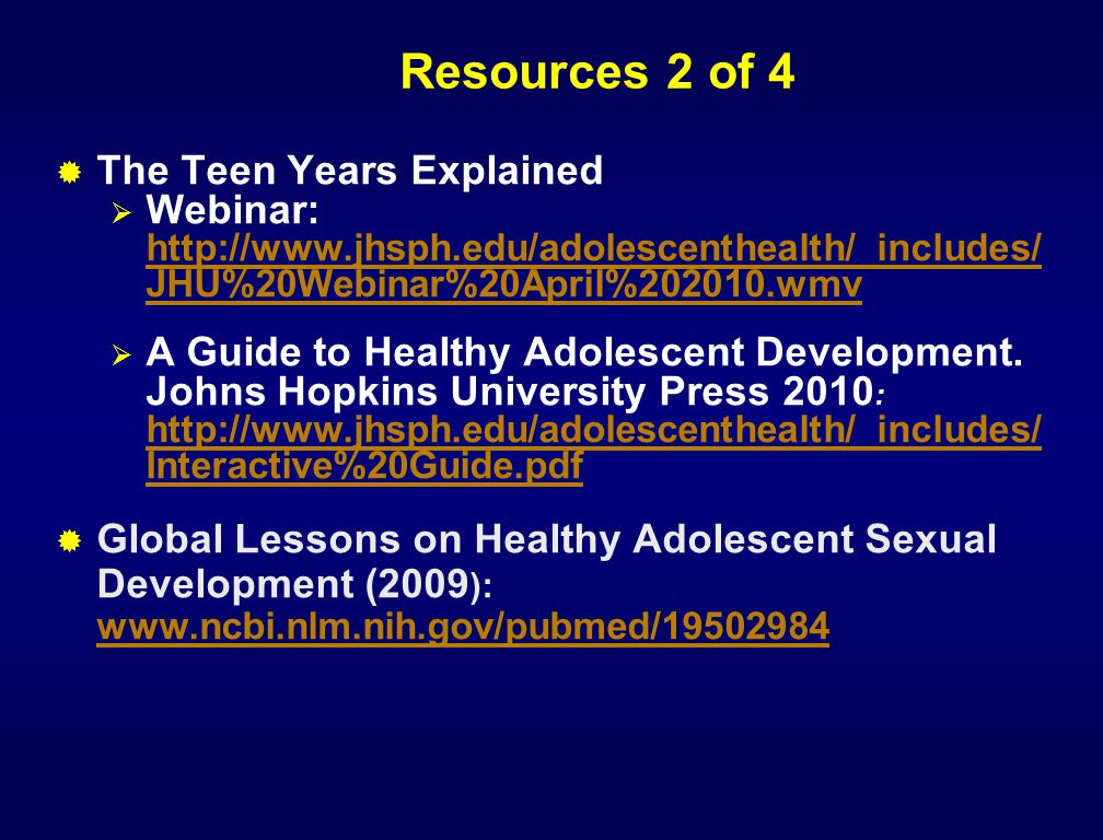 Resources 2 of 4  The Teen Years Explained  Webinar: http://www.jhsph.edu/adolescenthealth/_includes/ JHU%20Webinar%20April%202010.wmv http://www.jh