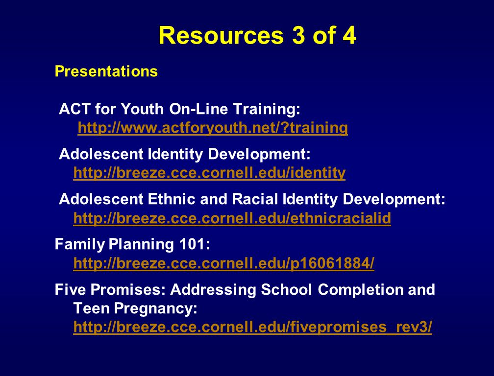 Resources 3 of 4 Presentations ACT for Youth On-Line Training: http://www.actforyouth.net/?traininghttp://www.actforyouth.net/?training Adolescent Ide