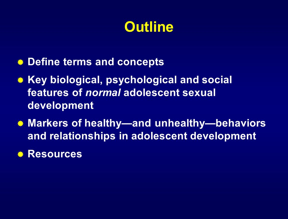 Outline  Define terms and concepts  Key biological, psychological and social features of normal adolescent sexual development  Markers of healthy—a