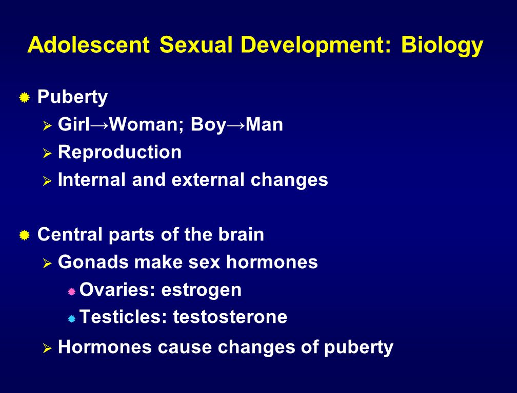 Adolescent Sexual Development: Biology  Puberty  Girl→Woman; Boy→Man  Reproduction  Internal and external changes  Central parts of the brain  G