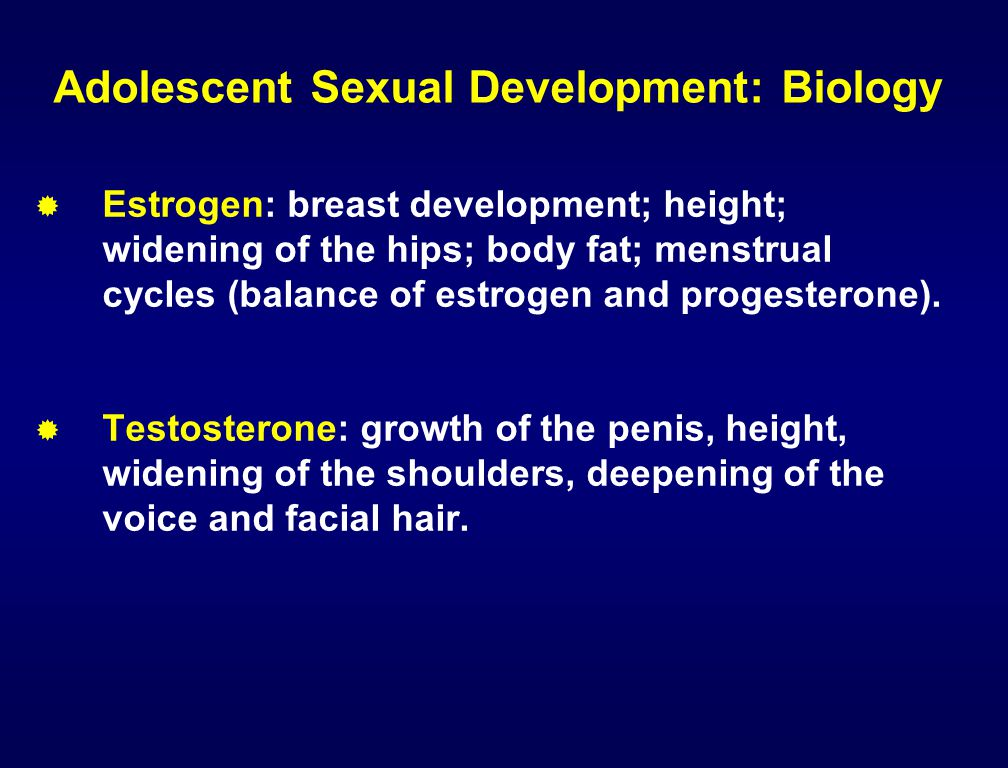 Adolescent Sexual Development: Biology  Estrogen: breast development; height; widening of the hips; body fat; menstrual cycles (balance of estrogen a