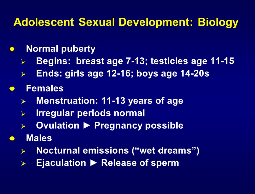 Adolescent Sexual Development: Biology  Normal puberty  Begins: breast age 7-13; testicles age 11-15  Ends: girls age 12-16; boys age 14-20s  Fema