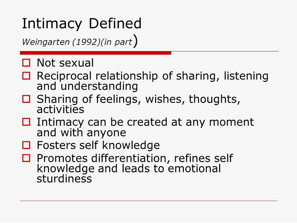 Intimacy Defined Weingarten (1992)(in part )  Not sexual  Reciprocal relationship of sharing, listening and understanding  Sharing of feelings, wis