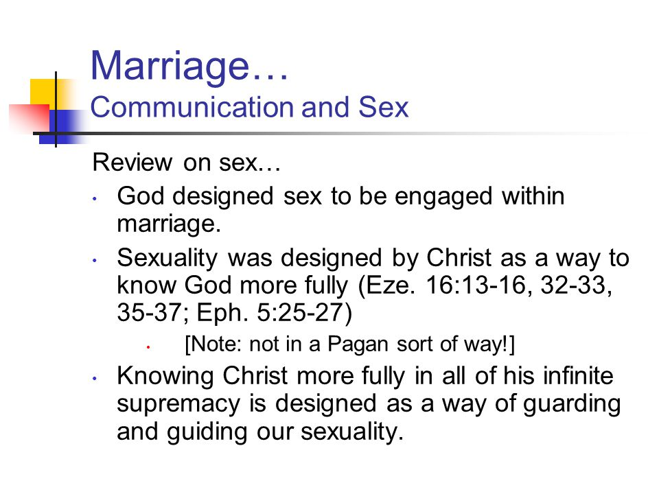 Marriage… Communication and Sex Review on sex… God designed sex to be engaged within marriage. Sexuality was designed by Christ as a way to know God m