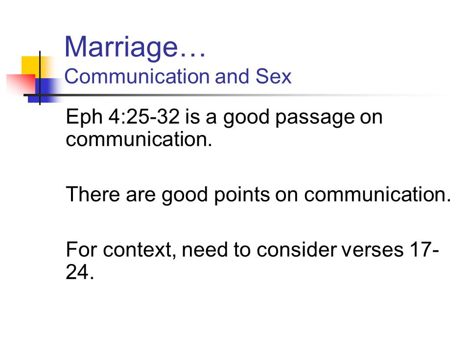 Marriage… Communication and Sex Eph 4:25-32 is a good passage on communication. There are good points on communication. For context, need to consider