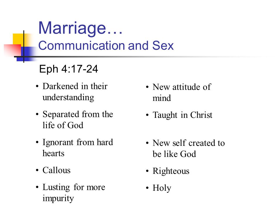 Marriage… Communication and Sex Eph 4:17-24 Darkened in their understanding Separated from the life of God Ignorant from hard hearts Callous Lusting f