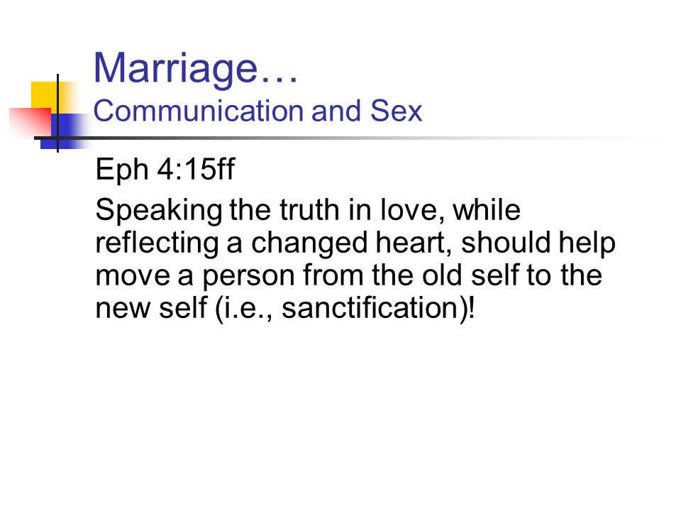 Marriage… Communication and Sex Eph 4:25-32 Principle #1: speak the truth in love This is different from refraining from lying.