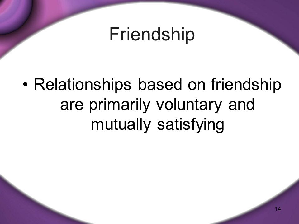 14 Relationships based on friendship are primarily voluntary and mutually satisfying Friendship
