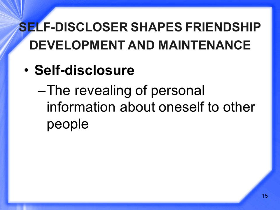 15 SELF-DISCLOSER SHAPES FRIENDSHIP DEVELOPMENT AND MAINTENANCE Self-disclosure –The revealing of personal information about oneself to other people