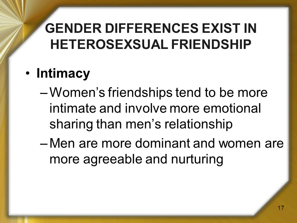 17 Intimacy –Women's friendships tend to be more intimate and involve more emotional sharing than men's relationship –Men are more dominant and women