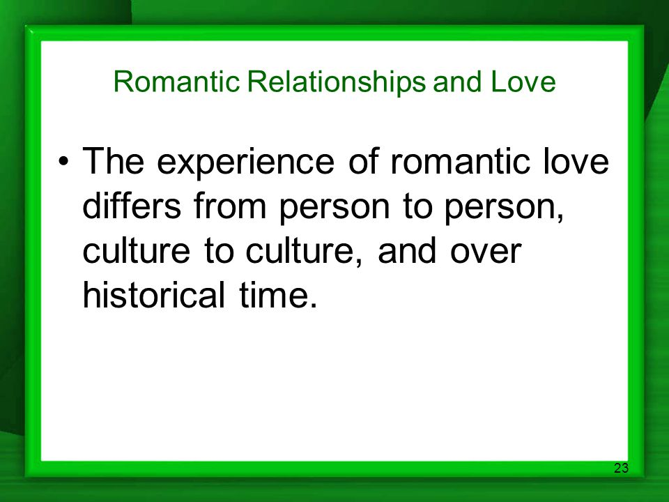 23 Romantic Relationships and Love The experience of romantic love differs from person to person, culture to culture, and over historical time.