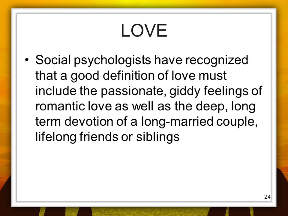 24 LOVE Social psychologists have recognized that a good definition of love must include the passionate, giddy feelings of romantic love as well as th