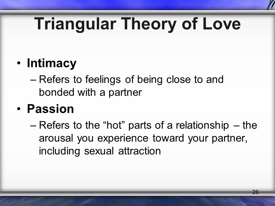 "26 Triangular Theory of Love Intimacy –Refers to feelings of being close to and bonded with a partner Passion –Refers to the ""hot"" parts of a relation"