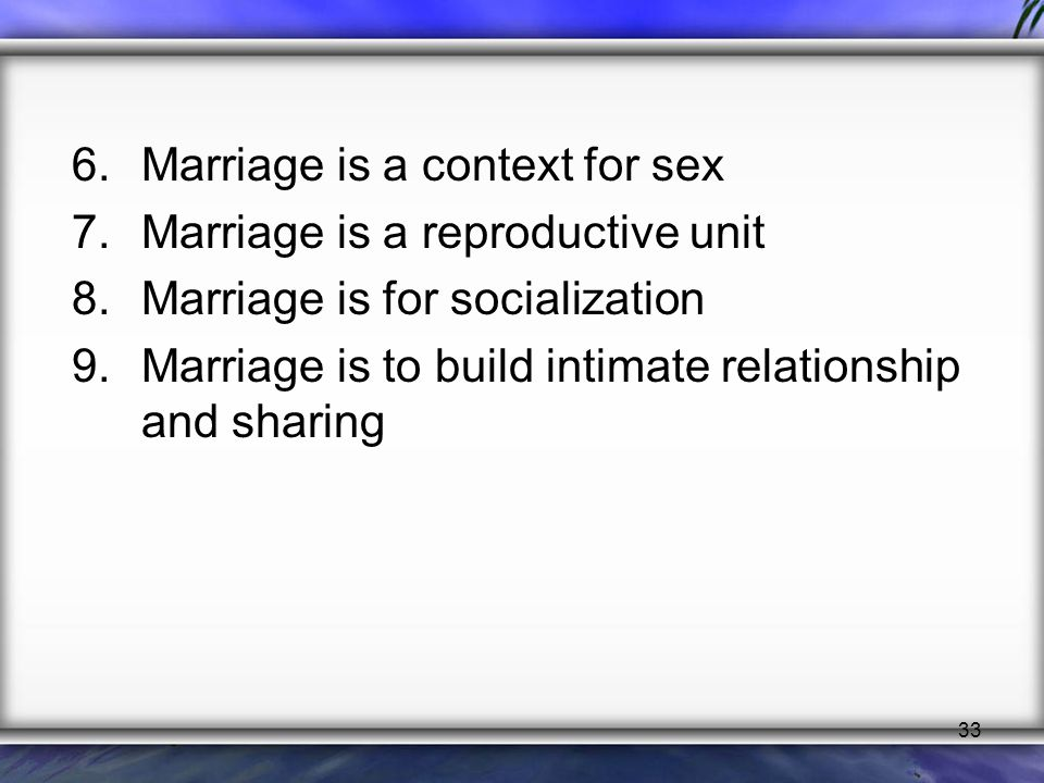 33 6.Marriage is a context for sex 7.Marriage is a reproductive unit 8.Marriage is for socialization 9.Marriage is to build intimate relationship and