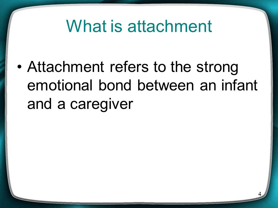 4 What is attachment Attachment refers to the strong emotional bond between an infant and a caregiver