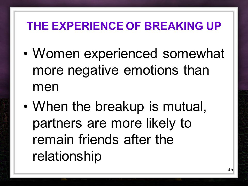 45 THE EXPERIENCE OF BREAKING UP Women experienced somewhat more negative emotions than men When the breakup is mutual, partners are more likely to re