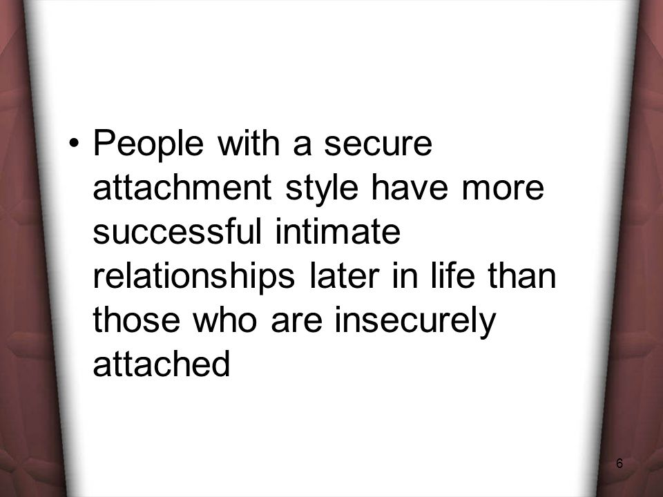 6 People with a secure attachment style have more successful intimate relationships later in life than those who are insecurely attached